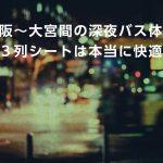 大阪〜大宮間の深夜バス体験!3列シートは本当に快適か?